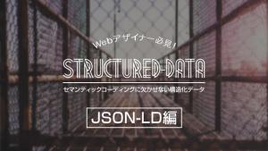 Webデザイナー必見!セマンティックコーディングに欠かせない構造化データ。【JSON-LD編】