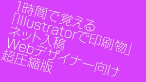 1時間で覚える「Illustratorで印刷物」ネット入稿 Webデザイナー向け超圧縮版