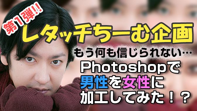 【しるにひ編】もう何も信じられない… Photoshopで男性を女性に加工してみた!?