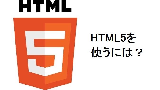 HTML5ってどうやったら使えるの?